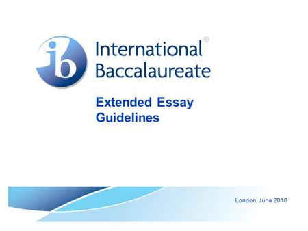 Extended Essay Guidelines London, June 2010. © International Baccalaureate Organization 2007 The Extended Essay (EE) The Extended essay is: a research.