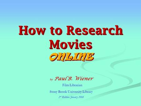 How to Research Movies ONLINE by Paul B. Wiener Film Librarian Stony Brook University Library 2 nd Edition. January 2008.