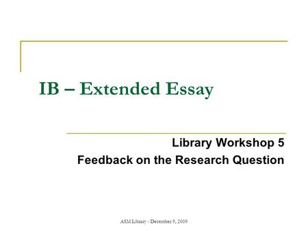 ASM Library - December 9, 2009 IB – Extended Essay Library Workshop 5 Feedback on the Research Question.