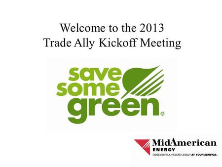 Welcome to the 2013 Trade Ally Kickoff Meeting. Agenda 2013-2014 Rate Change in Iowa New Energy Efficiency Plan New Trade Ally Portal 2013 Plan/Program.