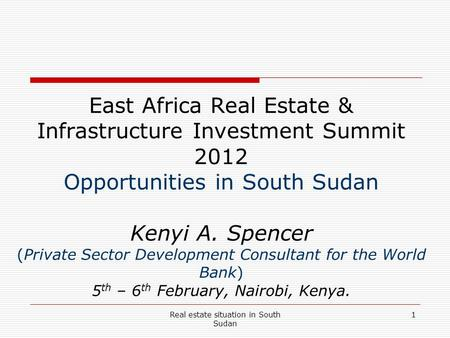 Real estate situation in South Sudan 1 East Africa Real Estate & Infrastructure Investment Summit 2012 Opportunities in South Sudan Kenyi A. Spencer (Private.