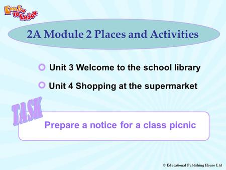 © Educational Publishing House Ltd 2A Module 2 Places and Activities Prepare a notice for a class picnic Unit 3 Welcome to the school library Unit 4 Shopping.