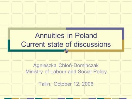Annuities in Poland Current state of discussions Agnieszka Chłoń-Domińczak Ministry of Labour and Social Policy Tallin, October 12, 2006.