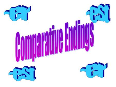 Comparative Endings Add –er to a word to compare two people, places, things, or animals Add –est to a word to compare three or more people, places,