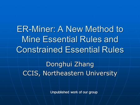 ER-Miner: A New Method to Mine Essential Rules and Constrained Essential Rules Donghui Zhang CCIS, Northeastern University Unpublished work of our group.