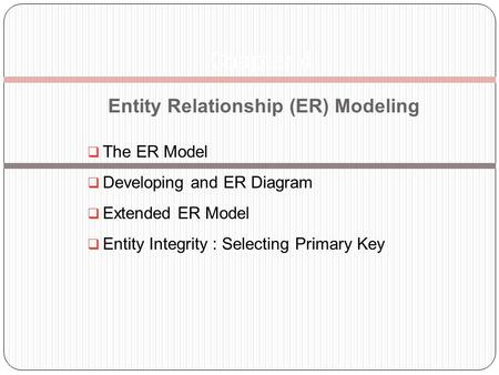 Entity Relationship (ER) Modeling The ER Model Developing and ER Diagram Extended ER Model Entity Integrity : Selecting Primary Key Chapter 4.