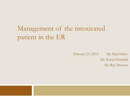 Management of the intoxicated patient in the ER February 21, 2013 Dr. Paul Sobey Dr. Karen Nordahl Dr. Roy Morton.