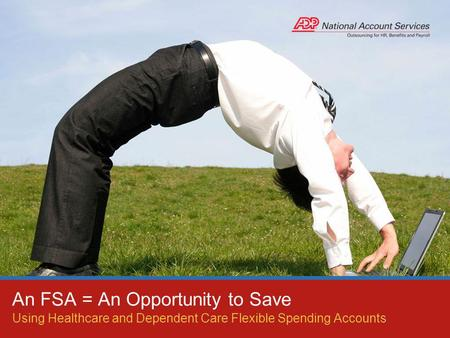Using Healthcare and Dependent Care Flexible Spending Accounts An FSA = An Opportunity to Save.