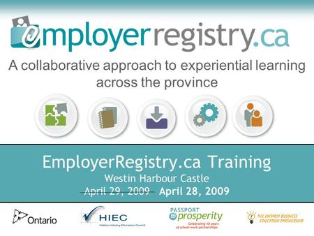 EmployerRegistry.ca Training Westin Harbour Castle April 29, 2009 April 28, 2009 A collaborative approach to experiential learning across the province.