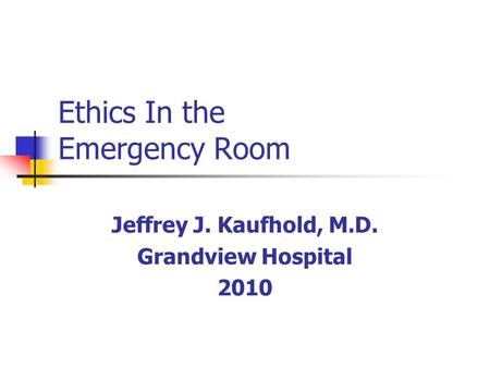 Ethics In the Emergency Room Jeffrey J. Kaufhold, M.D. Grandview Hospital 2010.