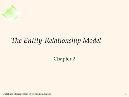 Database Management Systems, hyunja Lee1 The Entity-Relationship Model Chapter 2.