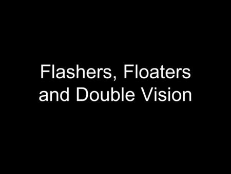 Flashers, Floaters and Double Vision. Objectives Develop a safe approach to the disposition of patients complaining of both... sudden onset of unilateral.