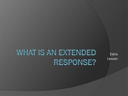 Extra Lesson. LESSON GOALS learn about: Extended Response Questions learn to: Identify an extended response question Answer an extended response question.