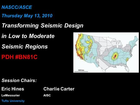 NASCC/ASCE Thursday May 13, 2010 Transforming Seismic Design in Low to Moderate Seismic Regions PDH #BN81C Session Chairs: Eric HinesCharlie Carter LeMessurierAISC.