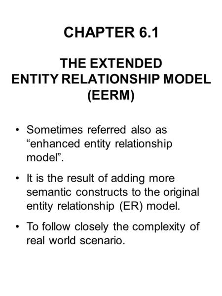 CHAPTER 6.1 THE EXTENDED ENTITY RELATIONSHIP MODEL (EERM) Sometimes referred also as enhanced entity relationship model. It is the result of adding more.