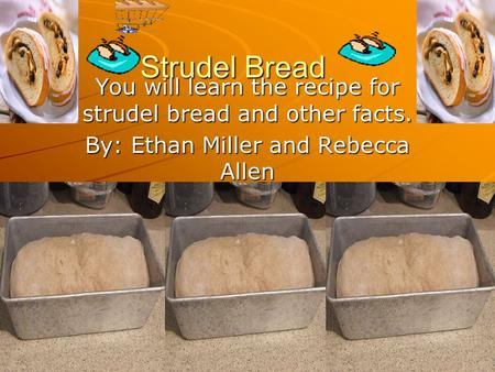 Strudel Bread You will learn the recipe for strudel bread and other facts. By: Ethan Miller and Rebecca Allen.