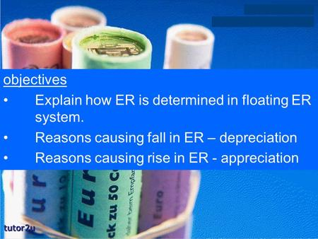 Objectives Explain how ER is determined in floating ER system. Reasons causing fall in ER – depreciation Reasons causing rise in ER - appreciation.
