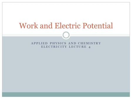 APPLIED PHYSICS AND CHEMISTRY ELECTRICITY LECTURE 4 Work and Electric Potential.