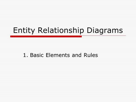 Entity Relationship Diagrams 1. Basic Elements and Rules.