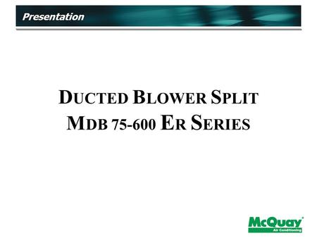 D UCTED B LOWER S PLIT M DB 75-600 E R S ERIES Presentation.