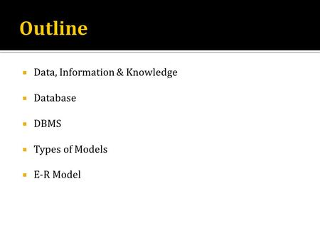 Data, Information & Knowledge Database DBMS Types of Models E-R Model.
