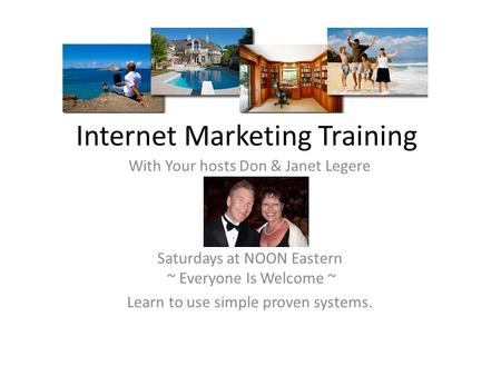 Internet Marketing Training With Your hosts Don & Janet Legere Saturdays at NOON Eastern ~ Everyone Is Welcome ~ Learn to use simple proven systems.