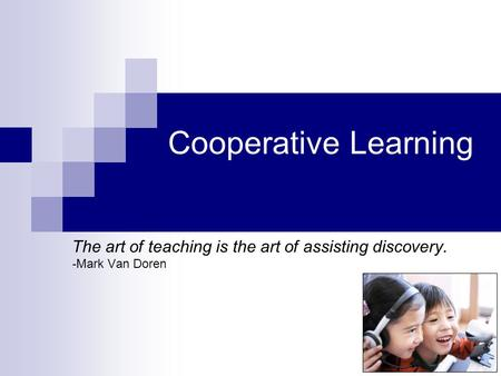 Cooperative Learning The art of teaching is the art of assisting discovery. -Mark Van Doren.
