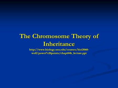 The Chromosome Theory of Inheritance  wolf/power%20points/chapt04b_lecture.ppt.