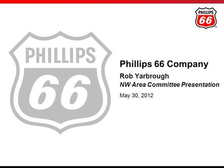 Rob Yarbrough NW Area Committee Presentation May 30, 2012 Phillips 66 Company.