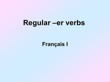 Regular –er verbs Français I. The basic form of a verb is called the infinitive. An infinitive is a verb NOT conjugated être is an infinitive Many French.