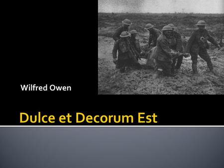 Wilfred Owen. In todays lesson we will... Read and study Owens poem Dulce et Decorum Est. Talk about poetic techniques. Think about the context of the.