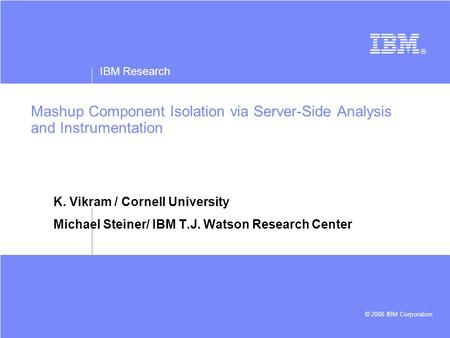 IBM Research © 2006 IBM Corporation Mashup Component Isolation via Server-Side Analysis and Instrumentation K. Vikram / Cornell University Michael Steiner/