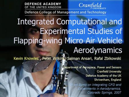 Integrated Computational and Experimental Studies of Flapping-wing Micro Air Vehicle Aerodynamics Kevin Knowles, Peter Wilkins, Salman Ansari, Rafal Zbikowski.