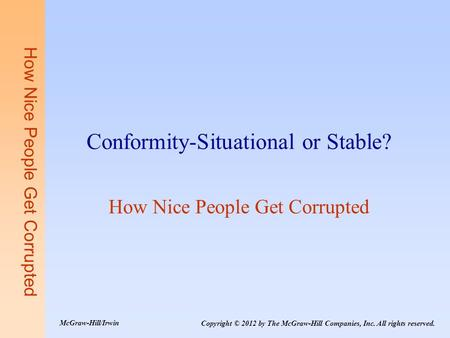 How Nice People Get Corrupted Conformity-Situational or Stable? How Nice People Get Corrupted Copyright © 2012 by The McGraw-Hill Companies, Inc. All rights.