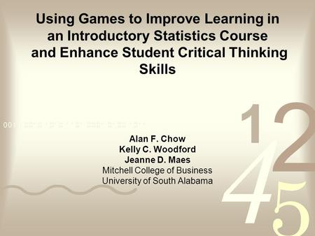 Using Games to Improve Learning in an Introductory Statistics Course and Enhance Student Critical Thinking Skills Alan F. Chow Kelly C. Woodford Jeanne.