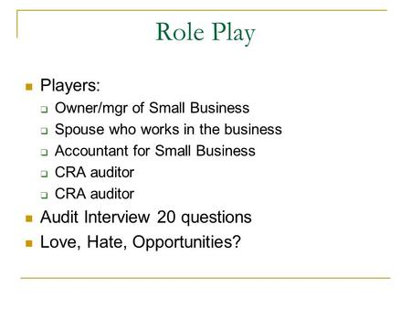 Role Play Players: Owner/mgr of Small Business Spouse who works in the business Accountant for Small Business CRA auditor Audit Interview 20 questions.