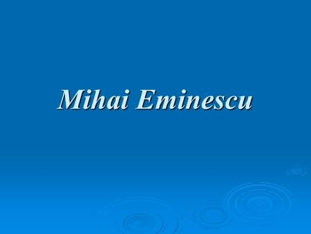 Mihai Eminescu. The Poet's Life and Work 1850-1857 1850-1857 On 15th of January, in Botosani, a North Eastern town of Romania, the future poet Mihai Eminescu.
