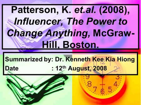 Patterson, K. et.al. (2008), Influencer, The Power to Change Anything, McGraw- Hill, Boston. Summarized by: Dr. Kenneth Kee Kia Hiong Date : 12 th August,