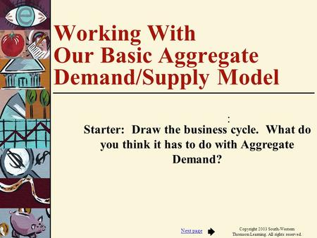 : Next page Copyright 2003 South-Western Thomson Learning. All rights reserved. Working With Our Basic Aggregate Demand/Supply Model Starter: Draw the.