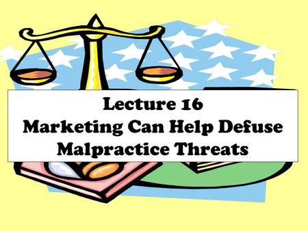 Lecture 16 Marketing Can Help Defuse Malpractice Threats.