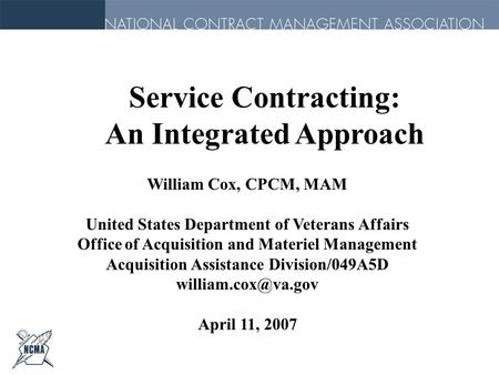 Service Contracting: An Integrated Approach William Cox, CPCM, MAM United States Department of Veterans Affairs Office of Acquisition and Materiel Management.