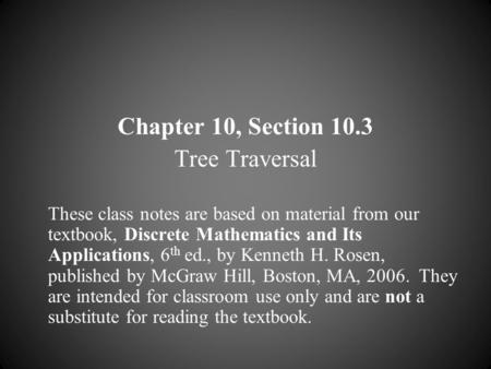 Chapter 10, Section 10.3 Tree Traversal These class notes are based on material from our textbook, Discrete Mathematics and Its Applications, 6 th ed.,