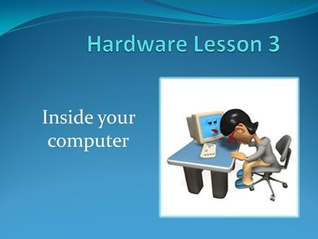 Hardware Lesson 3 Inside your computer.