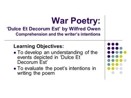 War Poetry: Dulce Et Decorum Est by Wilfred Owen Comprehension and the writers intentions Learning Objectives: To develop an understanding of the events.