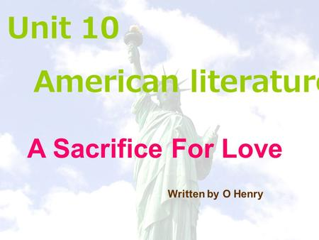 Unit 10 American literature A Sacrifice For Love Written by O Henry.
