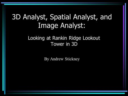 3D Analyst, Spatial Analyst, and Image Analyst: Looking at Rankin Ridge Lookout Tower in 3D By Andrew Stickney.