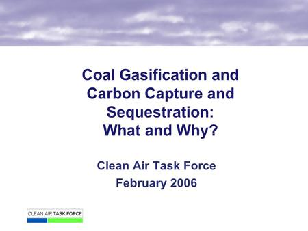 Coal Gasification and Carbon Capture and Sequestration: What and Why? Clean Air Task Force February 2006.