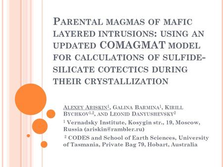 P ARENTAL MAGMAS OF MAFIC LAYERED INTRUSIONS : USING AN UPDATED COMAGMAT MODEL FOR CALCULATIONS OF SULFIDE - SILICATE COTECTICS DURING THEIR CRYSTALLIZATION.