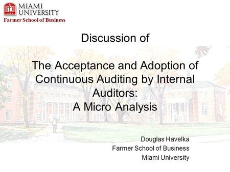 Farmer School of Business Discussion of The Acceptance and Adoption of Continuous Auditing by Internal Auditors: A Micro Analysis Douglas Havelka Farmer.