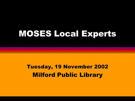 MOSES Local Experts Tuesday, 19 November 2002 Milford Public Library.